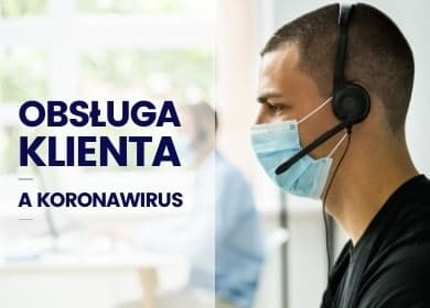 Co zrobić, aby poprawić jakość obsługi Klienta wdobie pandemii koronawirusa?